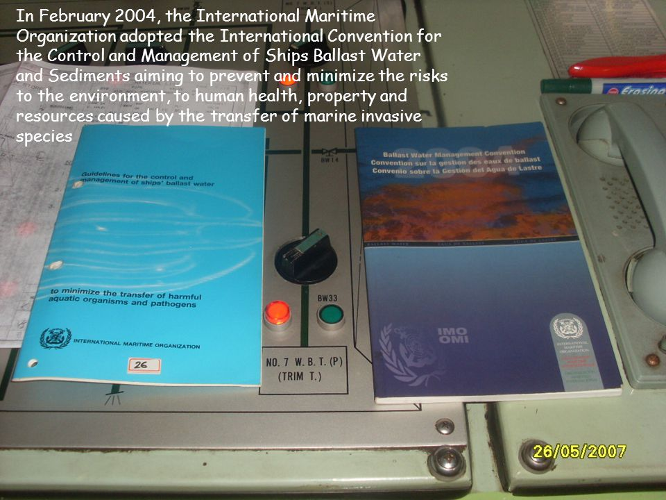 In February 2004, the International Maritime Organization adopted the International Convention for the Control and Management of Ships Ballast Water and Sediments aiming to prevent and minimize the risks to the environment, to human health, property and resources caused by the transfer of marine invasive species