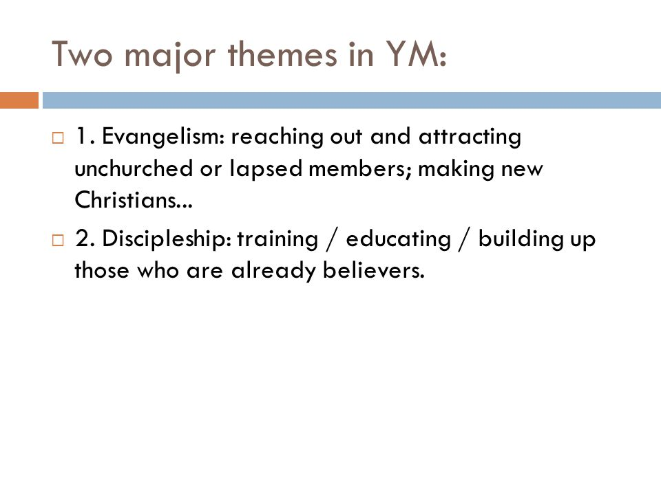 Two major themes in YM: 1. Evangelism: reaching out and attracting unchurched or lapsed members; making new Christians...