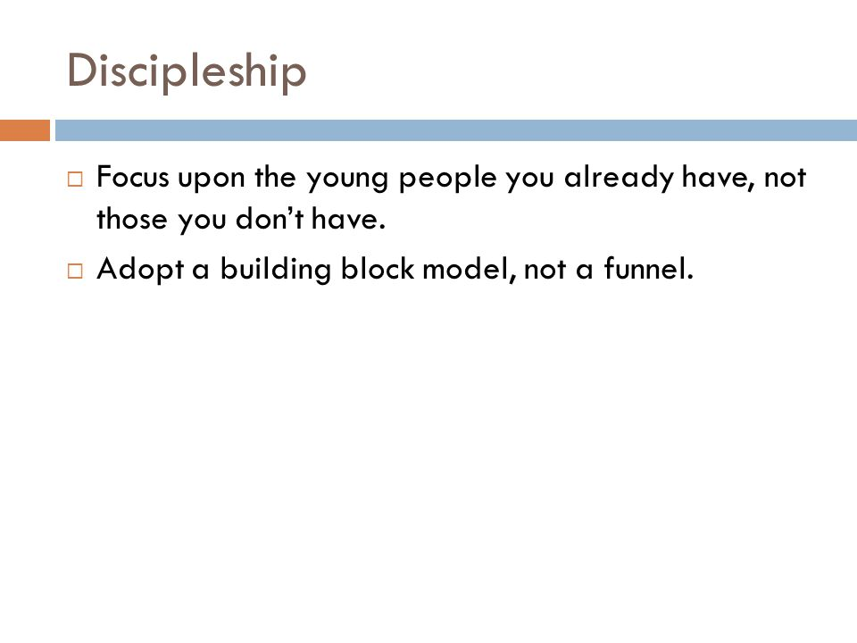 Discipleship Focus upon the young people you already have, not those you don't have.