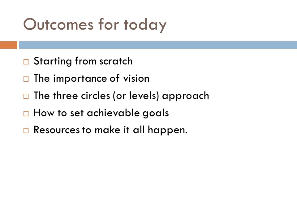 Outcomes for today Starting from scratch The importance of vision