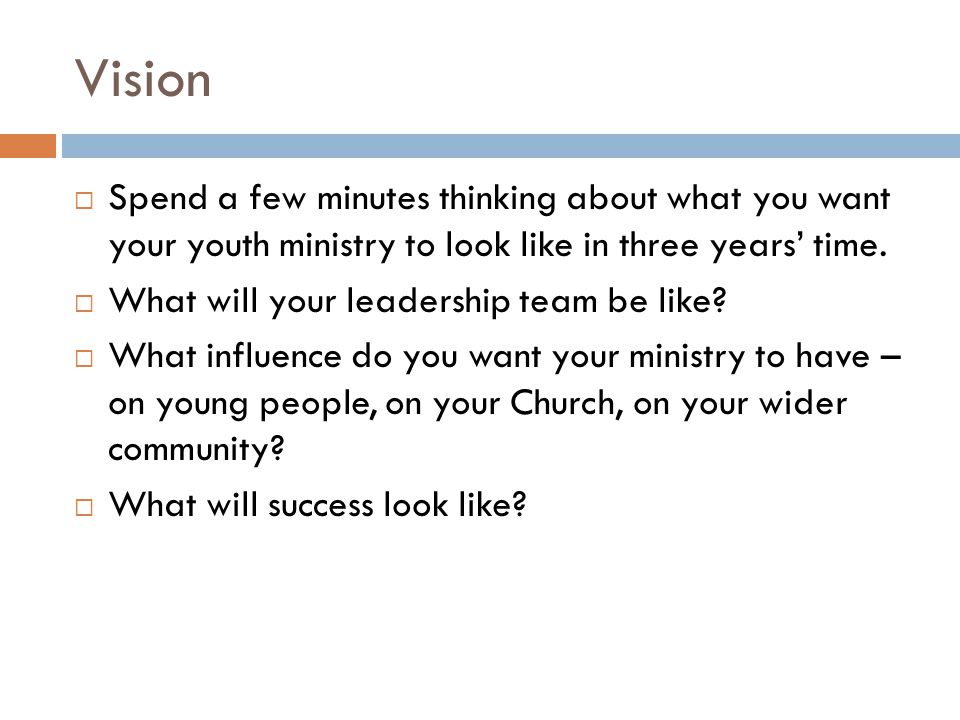 Vision Spend a few minutes thinking about what you want your youth ministry to look like in three years' time.