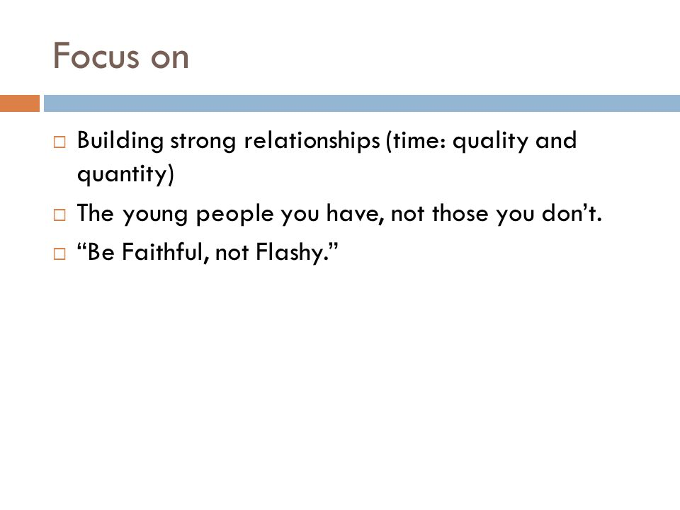 Focus on Building strong relationships (time: quality and quantity)