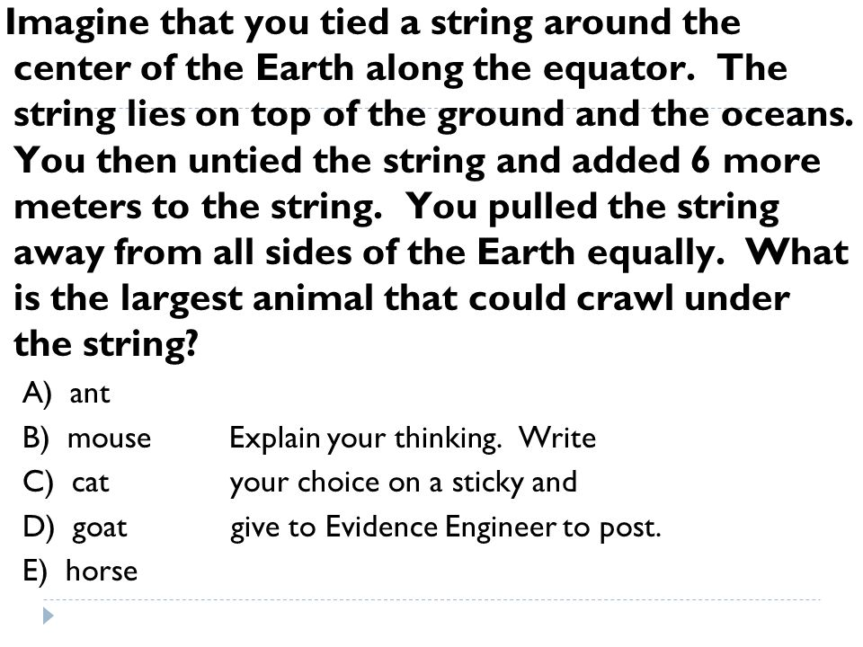Imagine that you tied a string around the center of the Earth along the equator. The string lies on top of the ground and the oceans. You then untied the string and added 6 more meters to the string. You pulled the string away from all sides of the Earth equally. What is the largest animal that could crawl under the string