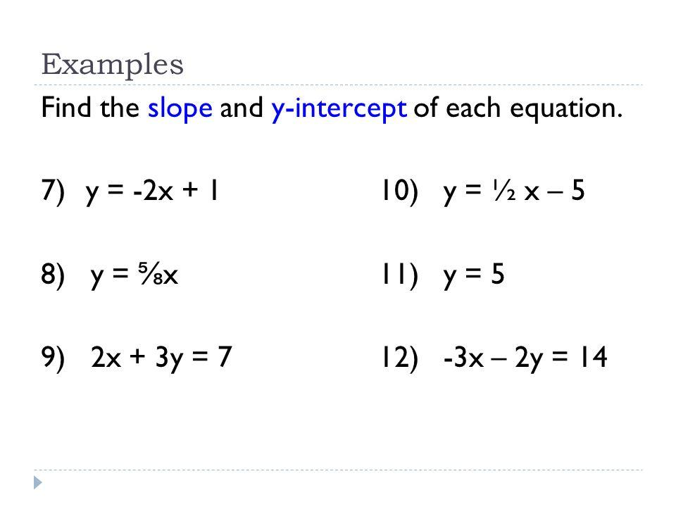 Examples Find the slope and y-intercept of each equation. 7) y = -2x + 1 10) y = ½ x – 5. 8) y = ⅝x 11) y = 5.