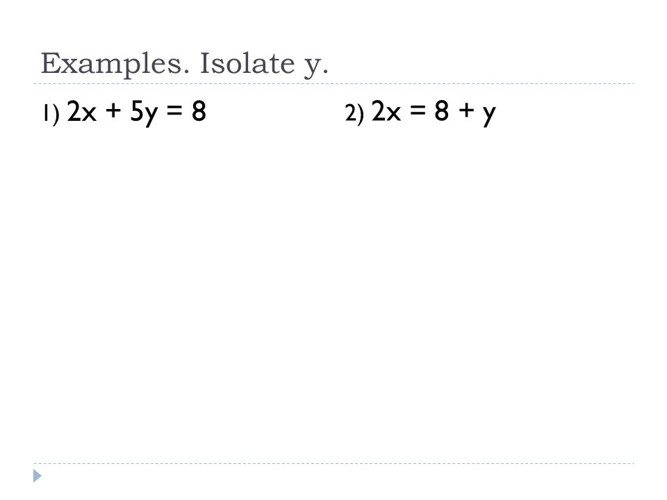 Examples. Isolate y. 1) 2x + 5y = 8 2) 2x = 8 + y