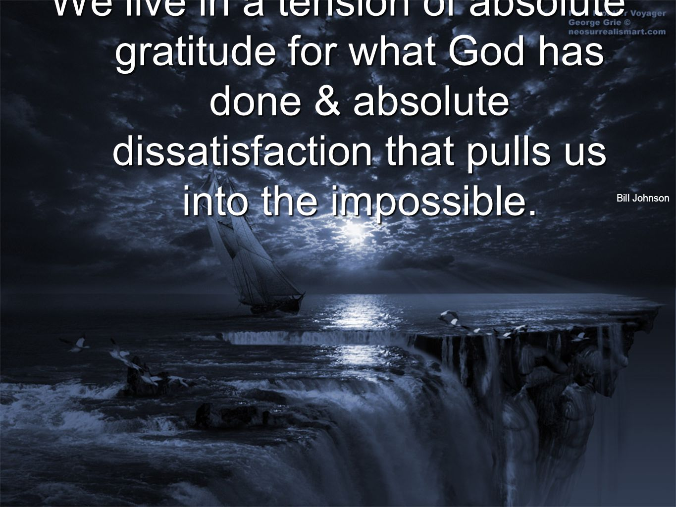 We live in a tension of absolute gratitude for what God has done & absolute dissatisfaction that pulls us into the impossible.