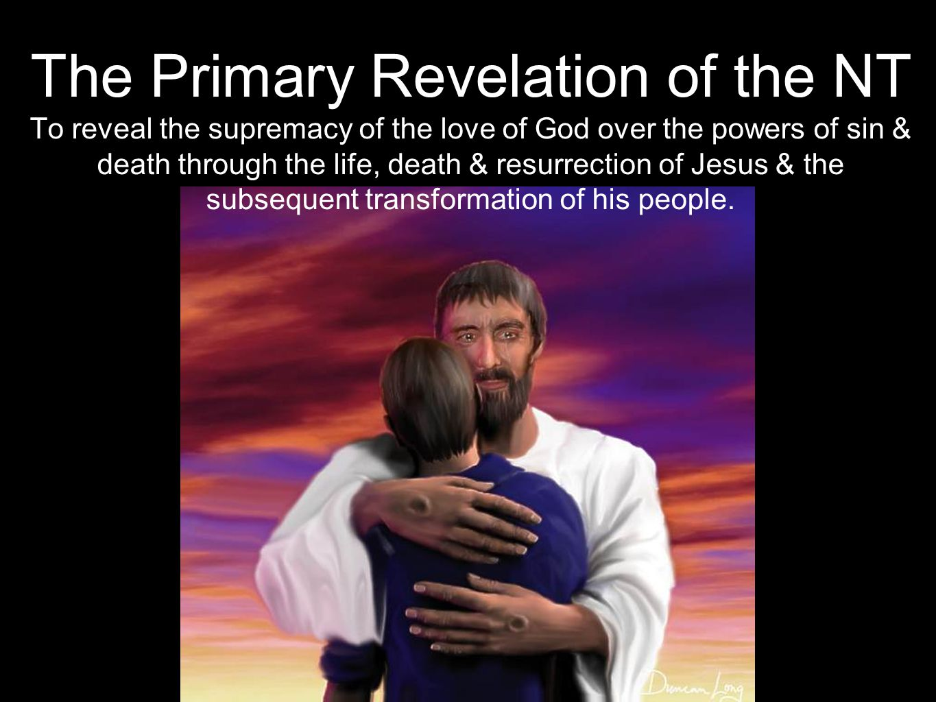 The Primary Revelation of the NT To reveal the supremacy of the love of God over the powers of sin & death through the life, death & resurrection of Jesus & the subsequent transformation of his people.