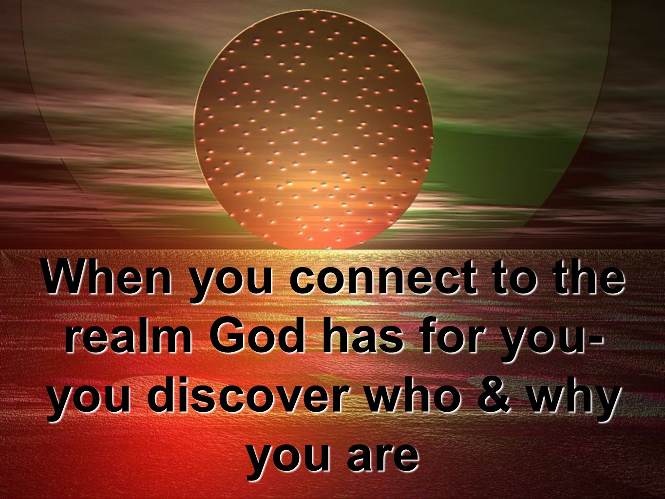 When you connect to the realm God has for you- you discover who & why you are