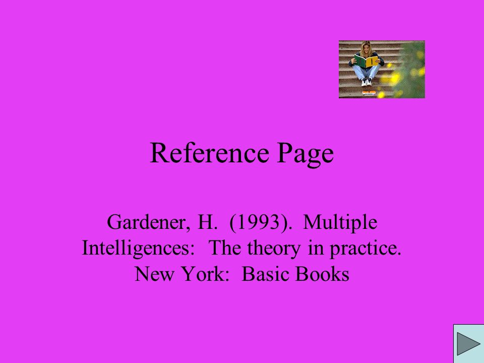 Reference Page Gardener, H. (1993). Multiple Intelligences: The theory in practice.