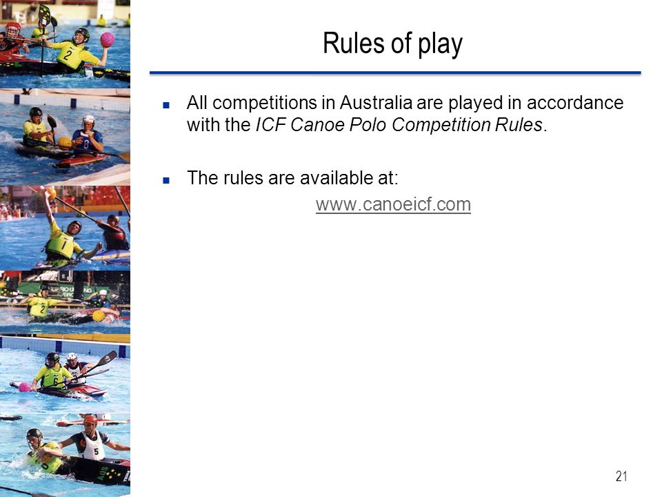 Rules of play All competitions in Australia are played in accordance with the ICF Canoe Polo Competition Rules.