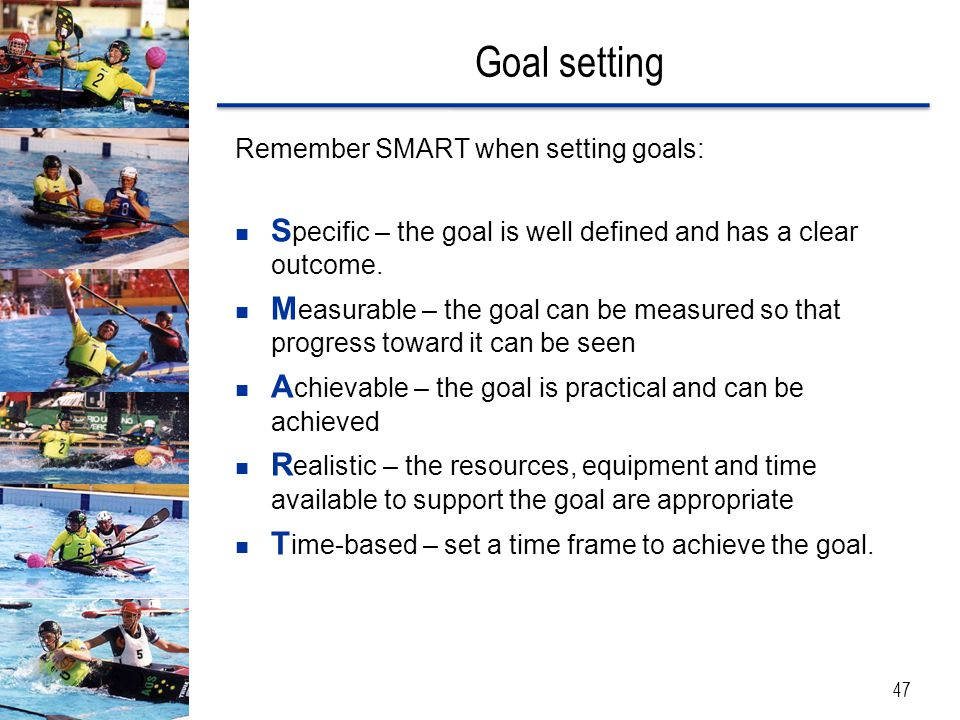 Goal setting Remember SMART when setting goals: Specific – the goal is well defined and has a clear outcome.