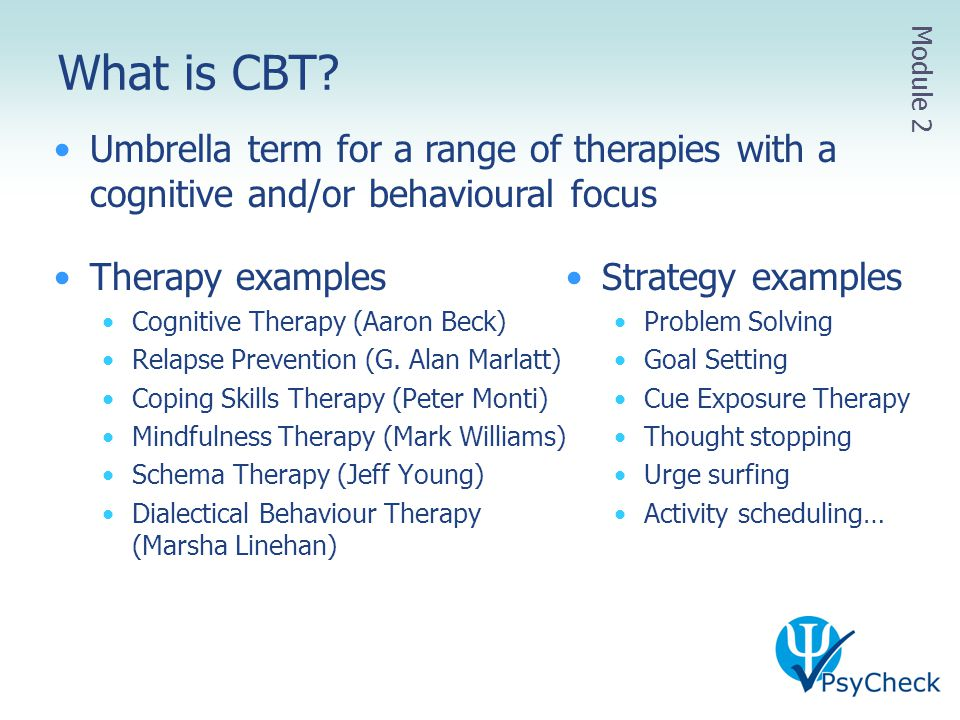 What is CBT Module 2. Umbrella term for a range of therapies with a cognitive and/or behavioural focus.
