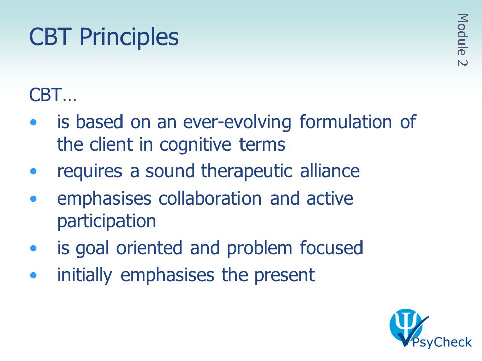 CBT Principles Module 2. CBT… is based on an ever-evolving formulation of the client in cognitive terms.