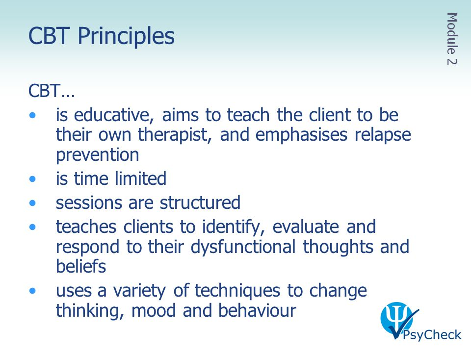 CBT Principles Module 2. CBT… is educative, aims to teach the client to be their own therapist, and emphasises relapse prevention.