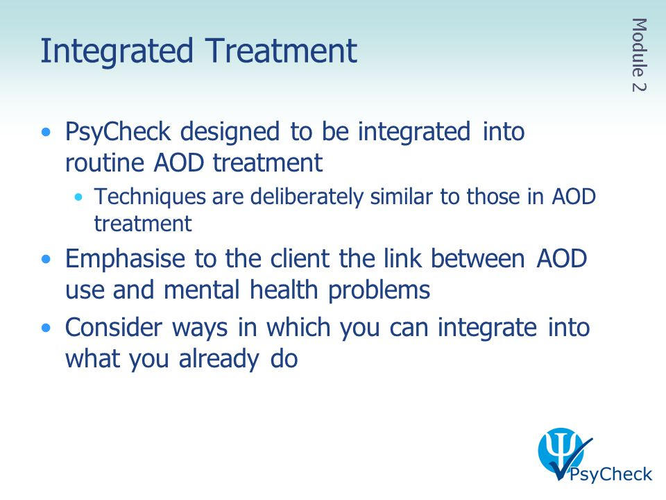 Integrated Treatment Module 2. PsyCheck designed to be integrated into routine AOD treatment.