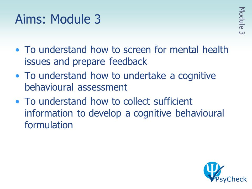 Aims: Module 3 Module 3. To understand how to screen for mental health issues and prepare feedback.