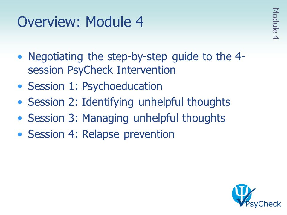 Overview: Module 4 Module 4. Negotiating the step-by-step guide to the 4-session PsyCheck Intervention.
