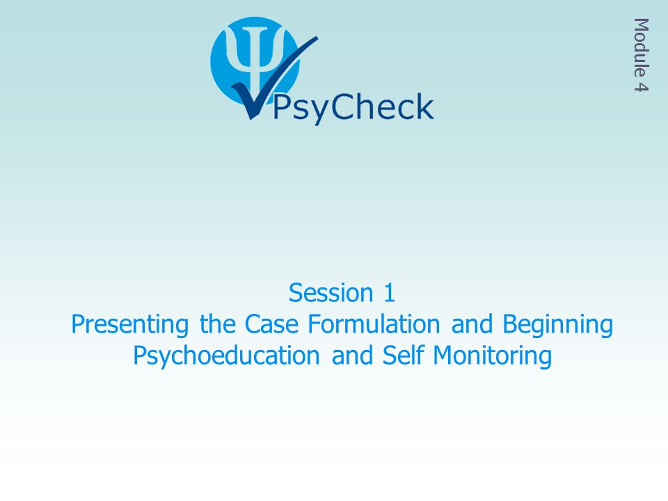 Module 4 Session 1 Presenting the Case Formulation and Beginning Psychoeducation and Self Monitoring.
