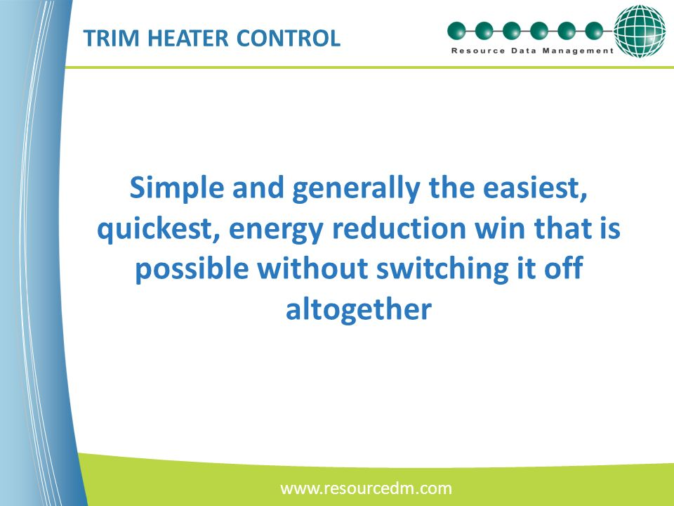 TRIM HEATER CONTROL Simple and generally the easiest, quickest, energy reduction win that is possible without switching it off altogether.