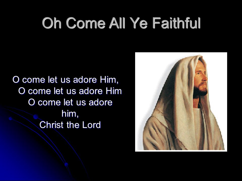 Oh Come All Ye Faithful O come let us adore Him, O come let us adore Him O come let us adore him, Christ the Lord.