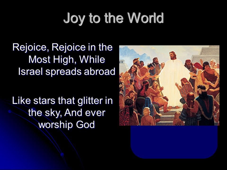 Joy to the World Rejoice, Rejoice in the Most High, While Israel spreads abroad.