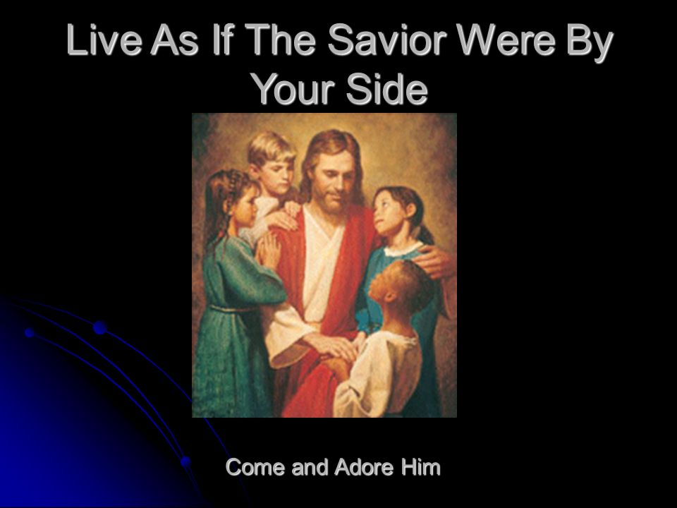 Live As If The Savior Were By Your Side