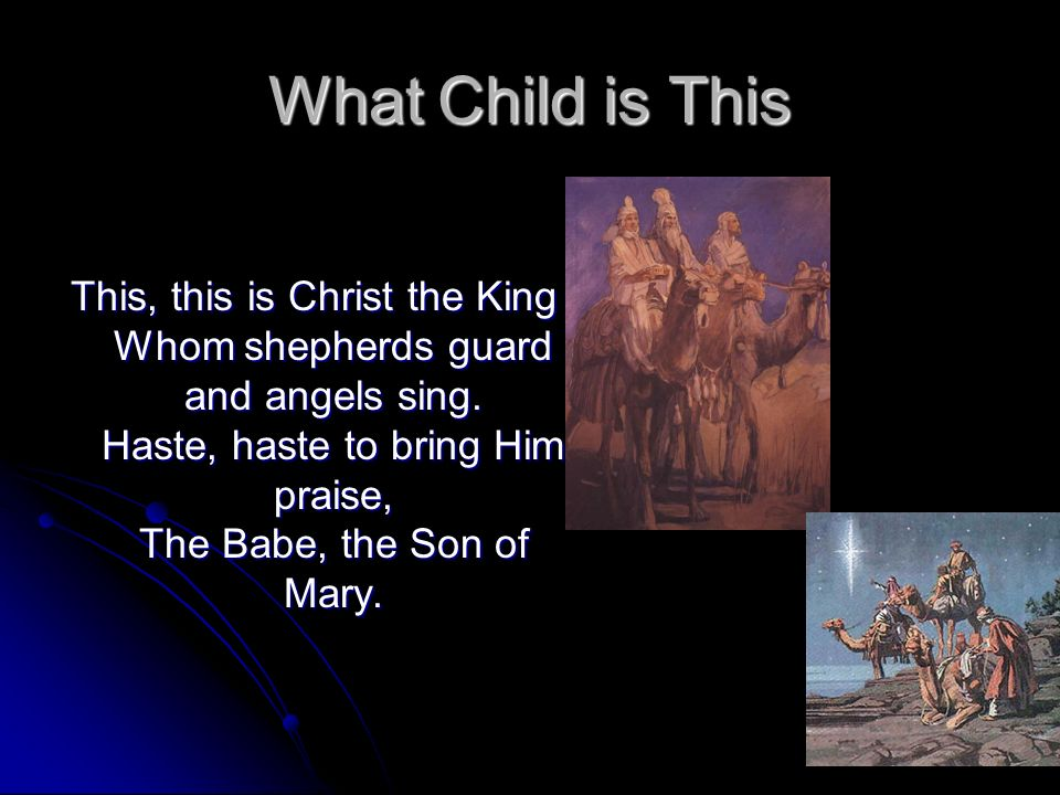 What Child is This This, this is Christ the King Whom shepherds guard and angels sing.