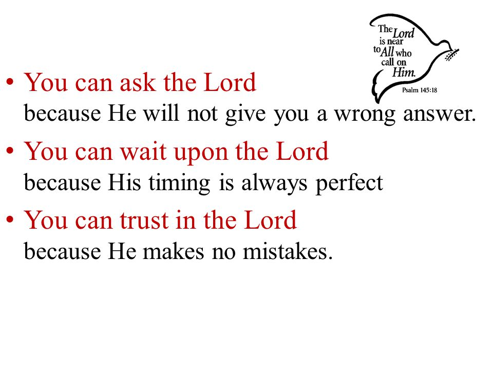 You can ask the Lord because He will not give you a wrong answer.