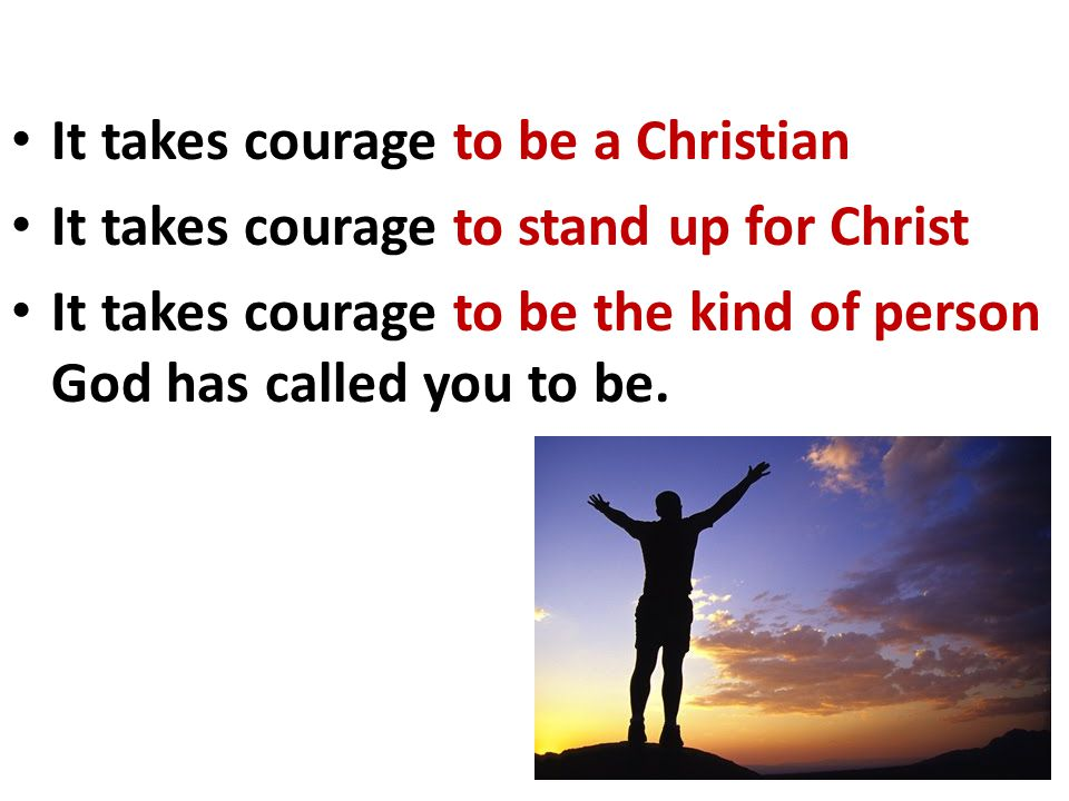 It takes courage to be a Christian