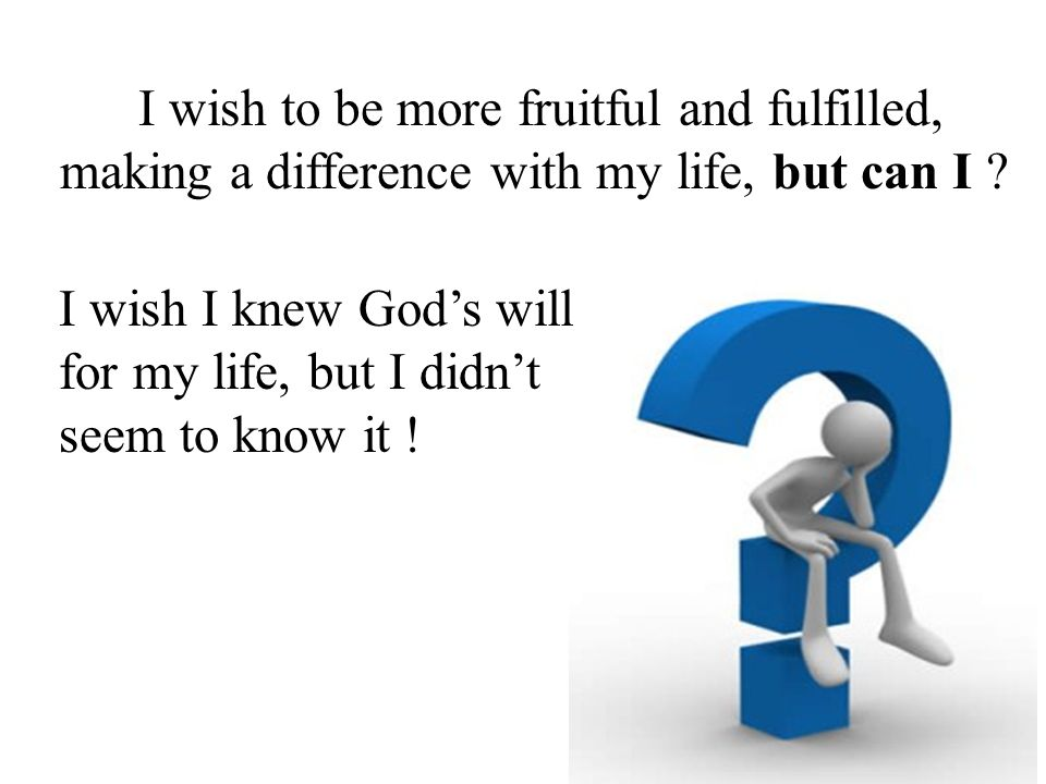 I wish to be more fruitful and fulfilled, making a difference with my life, but can I