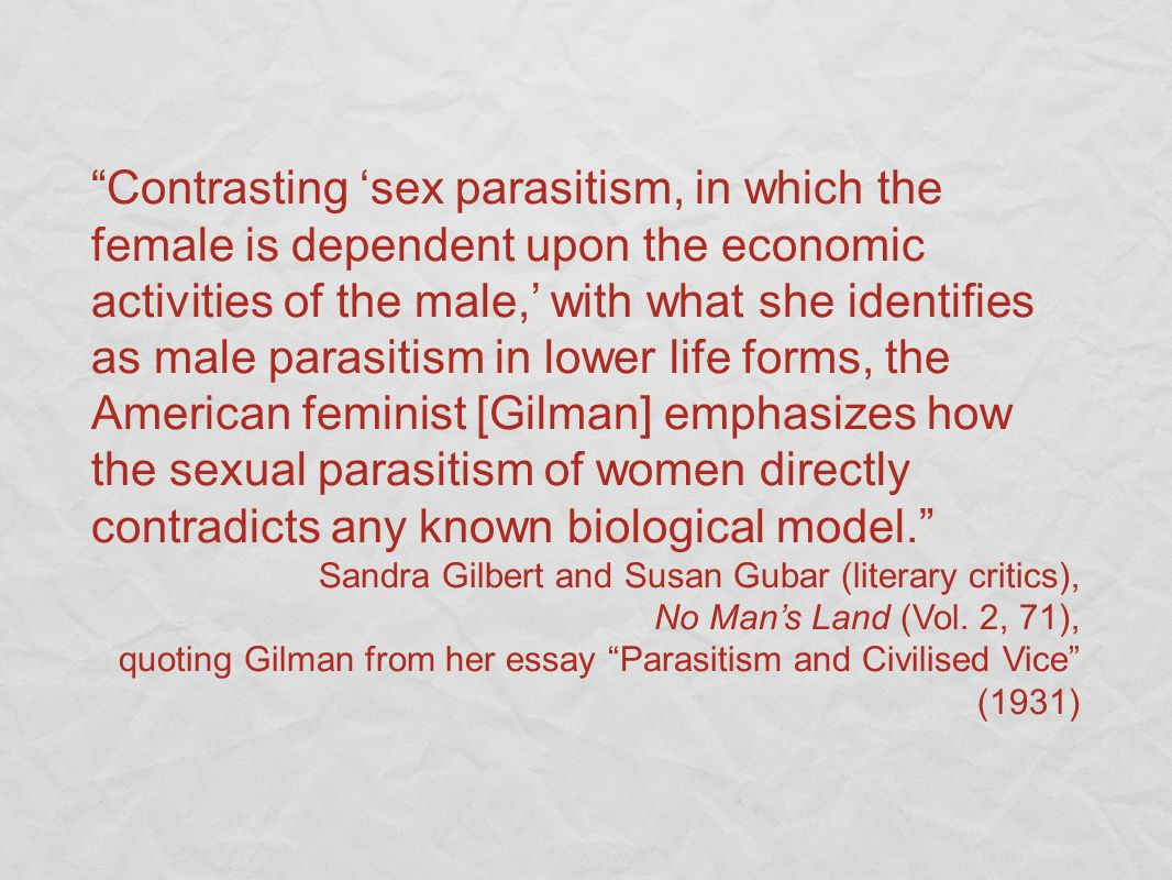 Contrasting 'sex parasitism, in which the female is dependent upon the economic activities of the male,' with what she identifies as male parasitism in lower life forms, the American feminist [Gilman] emphasizes how the sexual parasitism of women directly contradicts any known biological model.