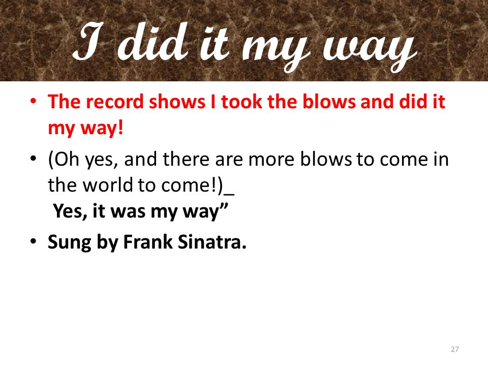 I did it my way The record shows I took the blows and did it my way!