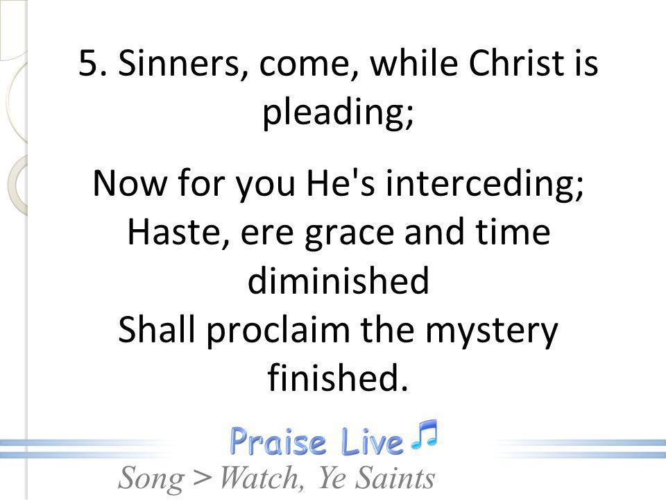 5. Sinners, come, while Christ is pleading; Now for you He s interceding; Haste, ere grace and time diminished Shall proclaim the mystery finished.