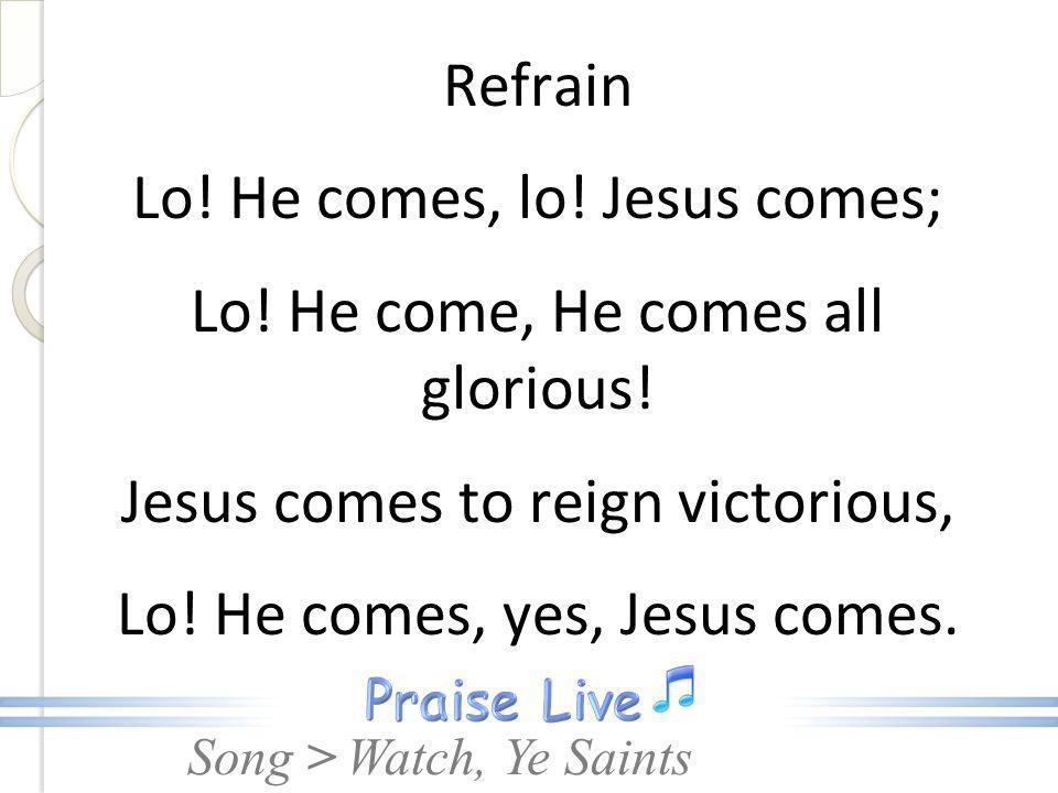 Refrain Lo. He comes, lo. Jesus comes; Lo