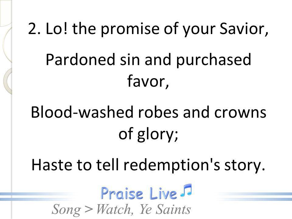 2. Lo! the promise of your Savior, Pardoned sin and purchased favor, Blood-washed robes and crowns of glory; Haste to tell redemption s story.