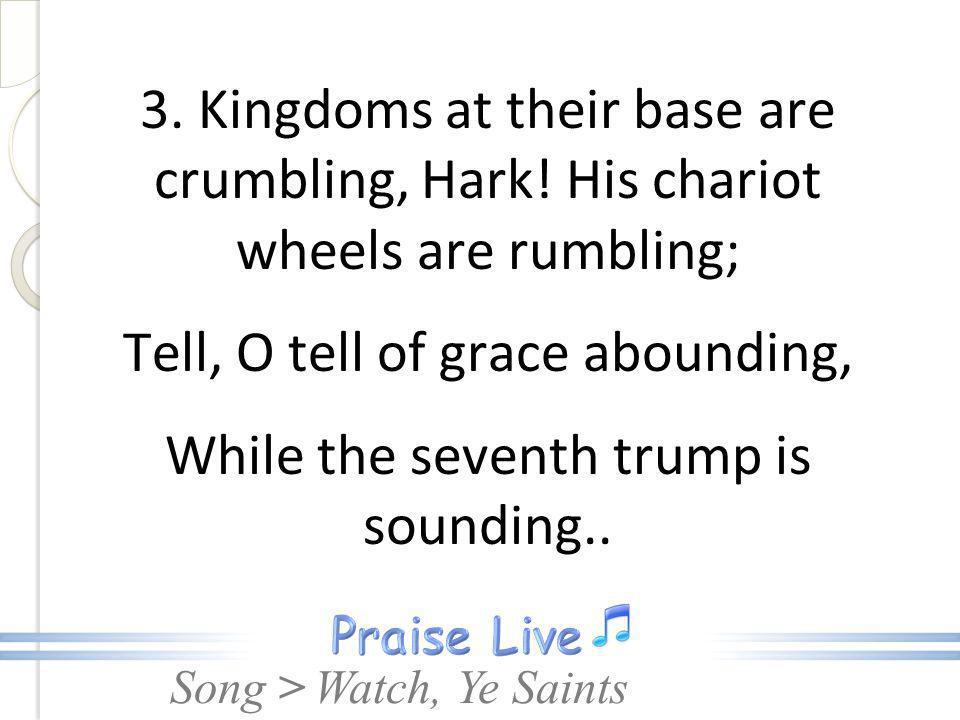 3. Kingdoms at their base are crumbling, Hark