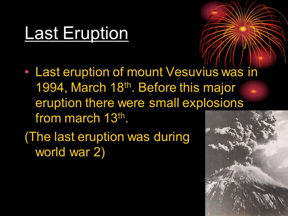 Last Eruption Last eruption of mount Vesuvius was in 1994, March 18th. Before this major eruption there were small explosions from march 13th.
