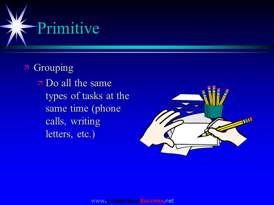 Primitive Grouping. Do all the same types of tasks at the same time (phone calls, writing letters, etc.)