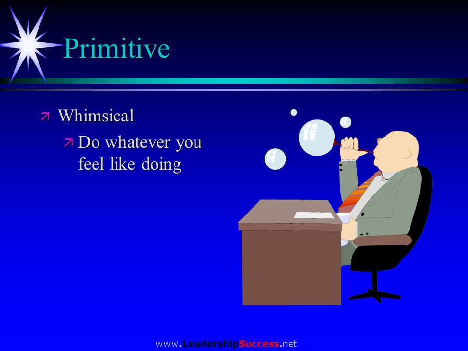 Primitive Whimsical Do whatever you feel like doing