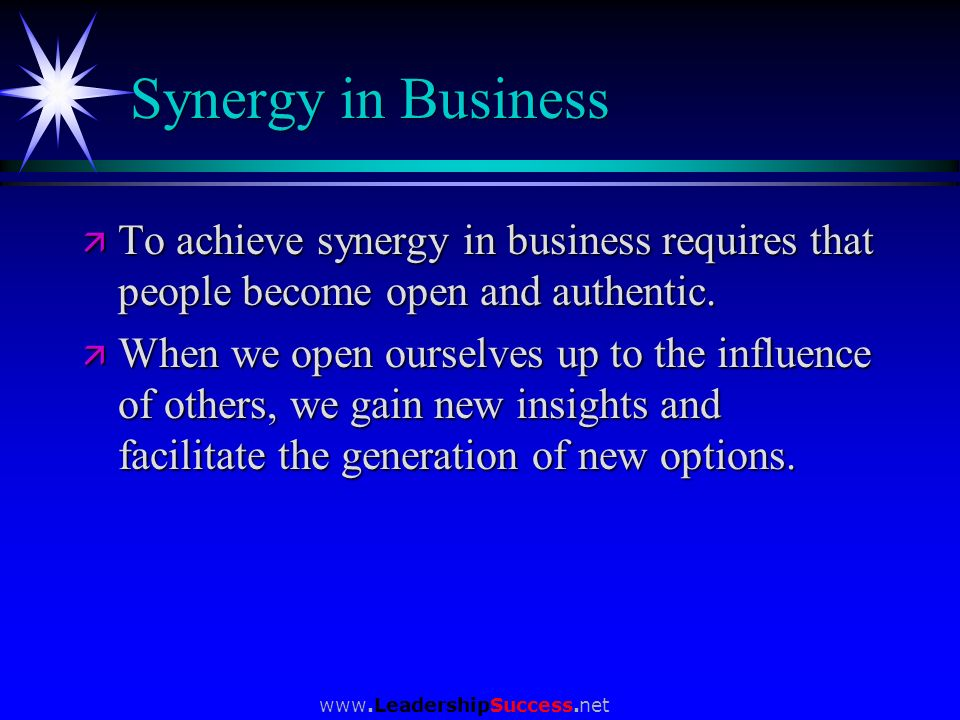 Synergy in Business To achieve synergy in business requires that people become open and authentic.