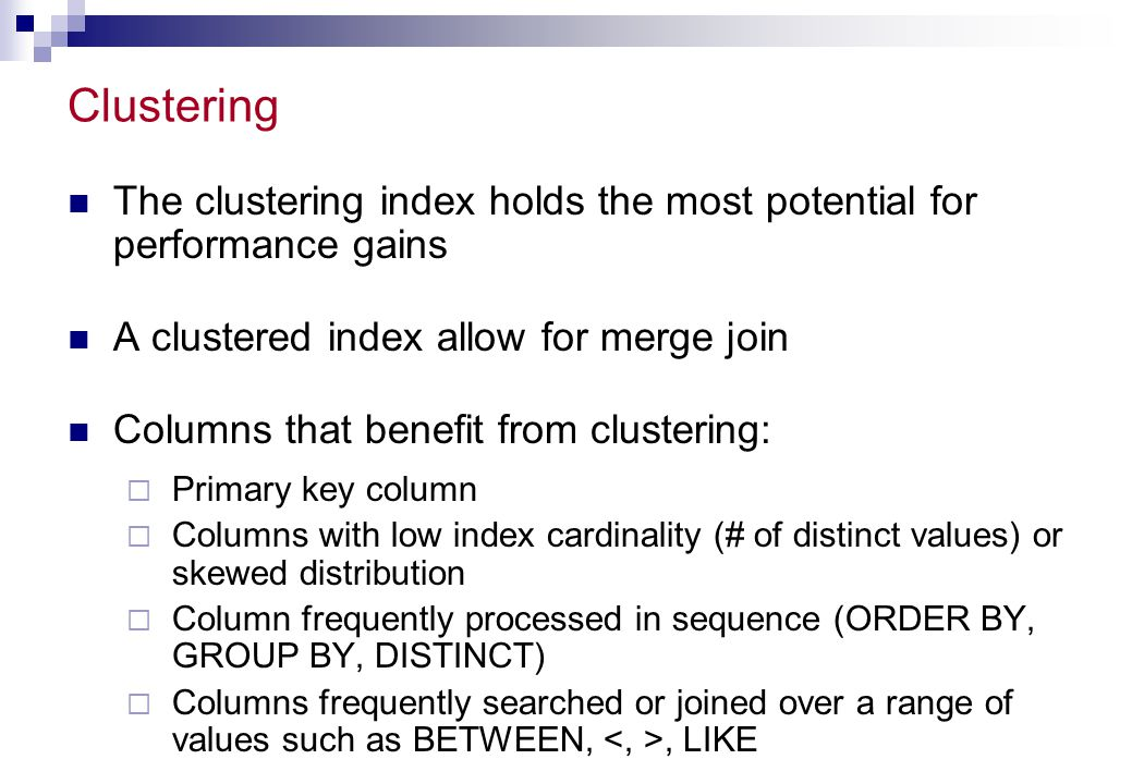 Clustering The clustering index holds the most potential for performance gains. A clustered index allow for merge join.