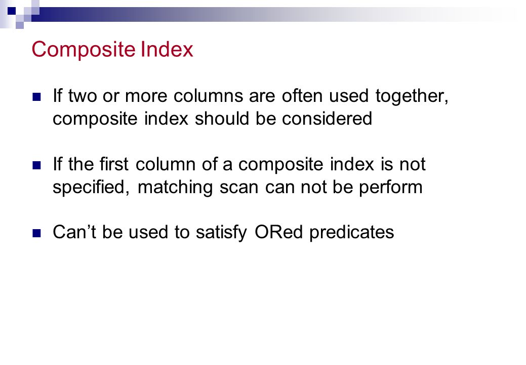 Composite Index If two or more columns are often used together, composite index should be considered.