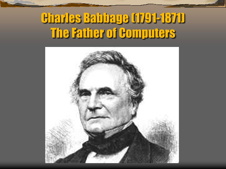 Charles Babbage (1791-1871) The Father of Computers
