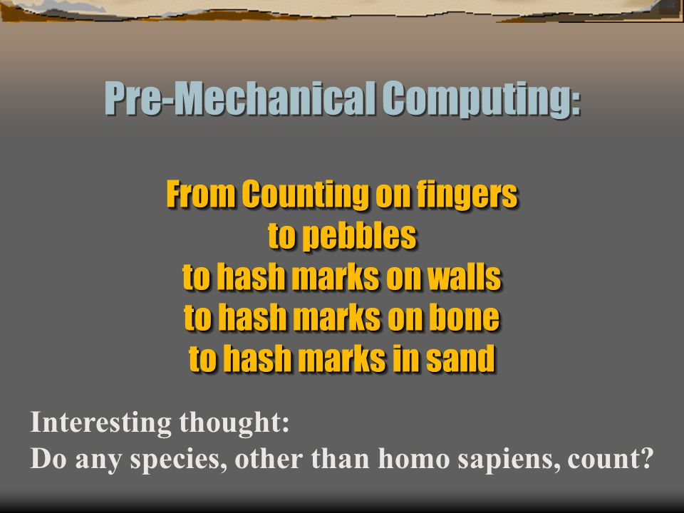 Pre-Mechanical Computing: From Counting on fingers to pebbles to hash marks on walls to hash marks on bone to hash marks in sand