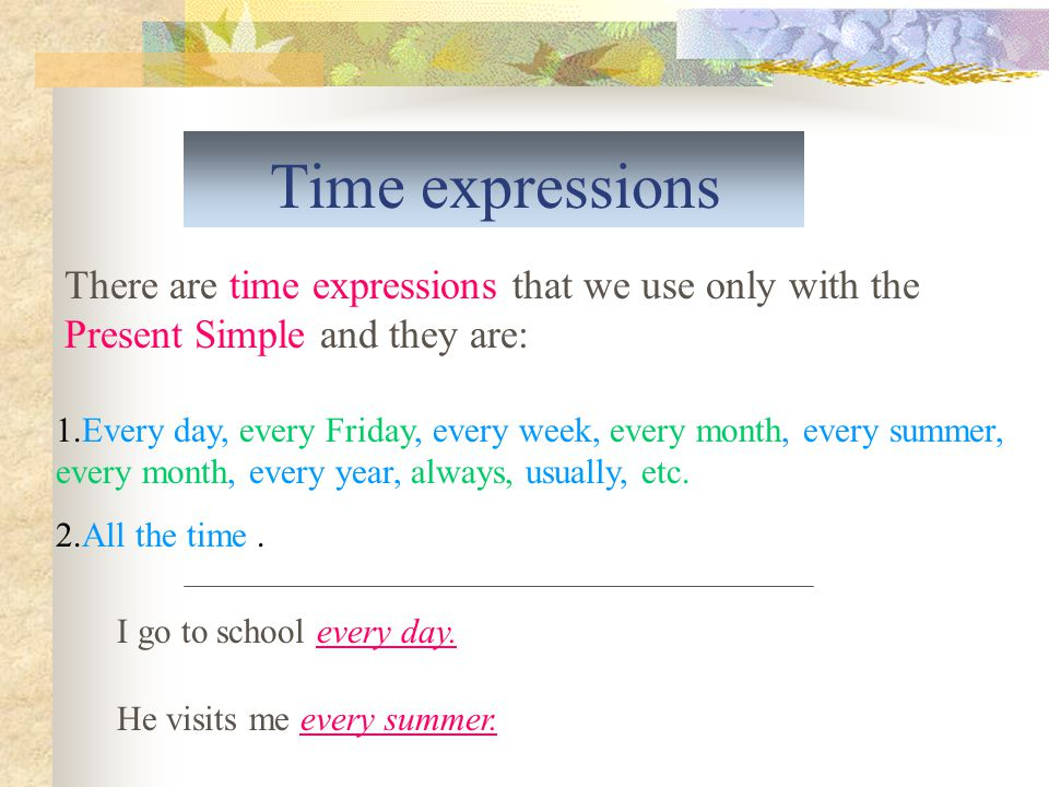 Time expressions There are time expressions that we use only with the Present Simple and they are: