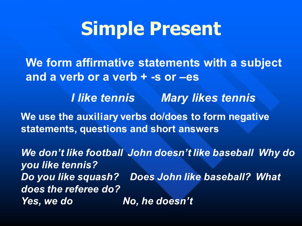 Simple Present We form affirmative statements with a subject and a verb or a verb + -s or –es. I like tennis Mary likes tennis.
