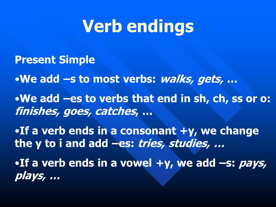 Verb endings Present Simple We add –s to most verbs: walks, gets, …
