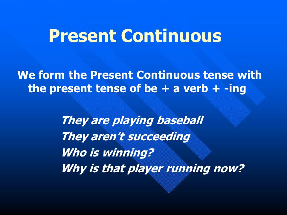 Present Continuous We form the Present Continuous tense with the present tense of be + a verb + -ing.