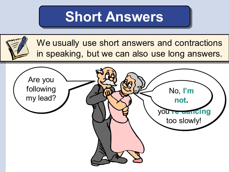 Short Answers We usually use short answers and contractions in speaking, but we can also use long answers.
