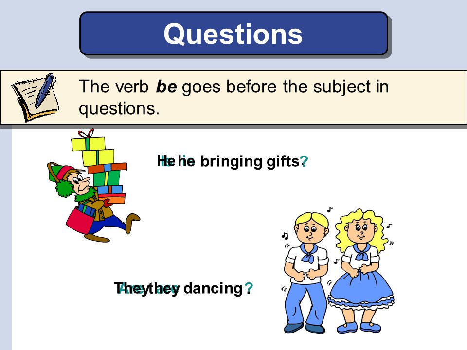 Questions The verb be goes before the subject in questions.